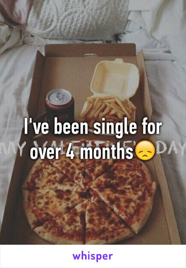 I've been single for over 4 months😞
