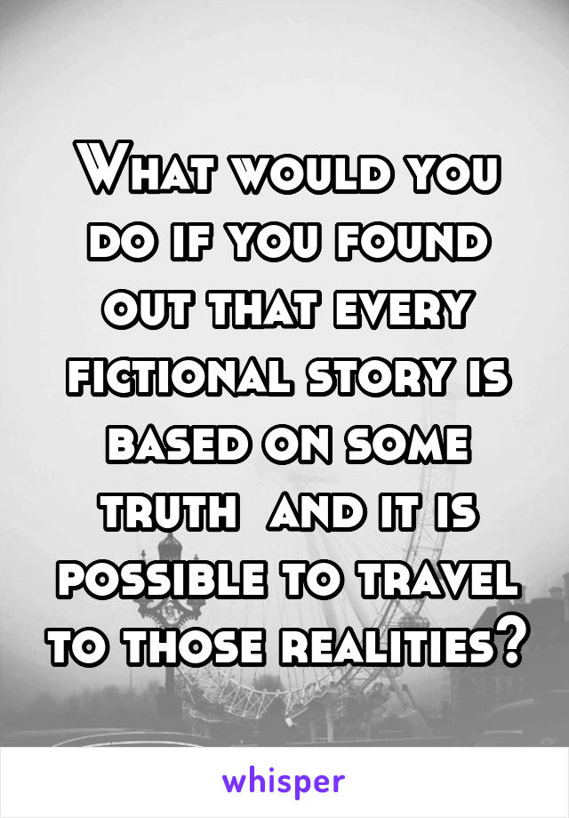 What would you do if you found out that every fictional story is based on some truth  and it is possible to travel to those realities?
