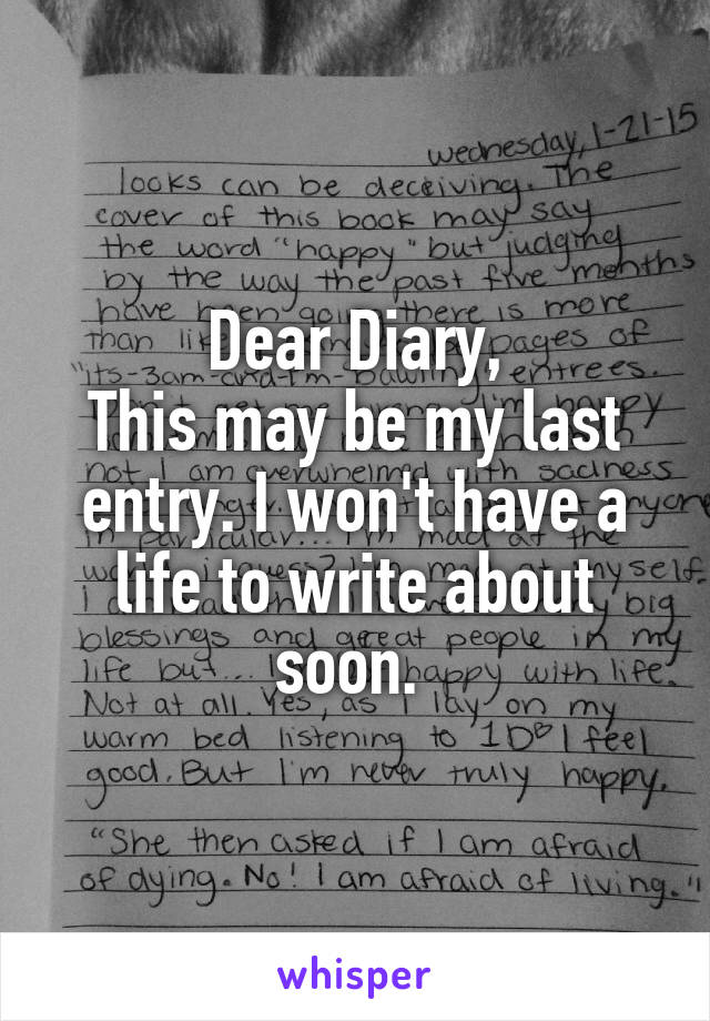 Dear Diary, This may be my last entry. I won't have a life to write about soon.