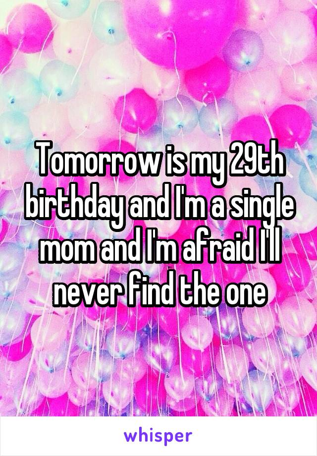 Tomorrow is my 29th birthday and I'm a single mom and I'm afraid I'll never find the one
