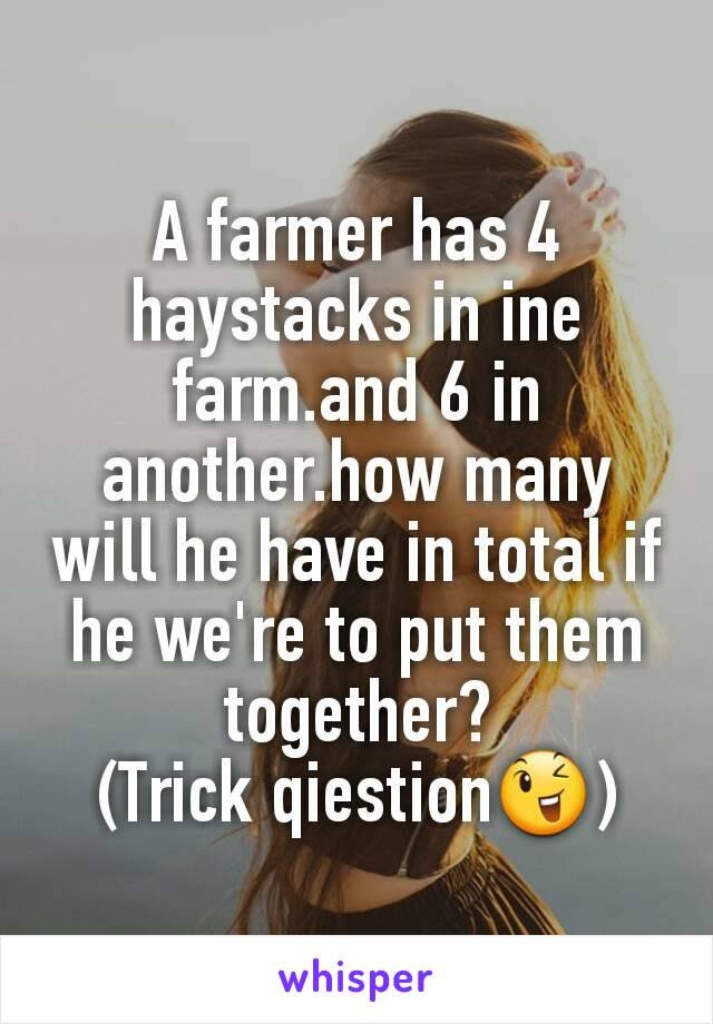 A farmer has 4 haystacks in ine farm.and 6 in another.how many will he have in total if he we're to put them together? (Trick qiestion😉)