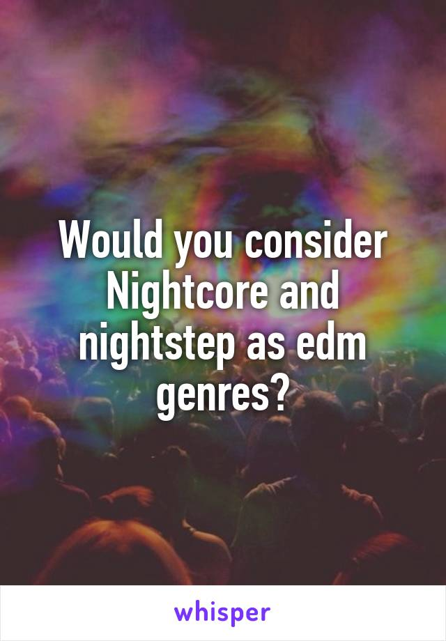 Would you consider Nightcore and nightstep as edm genres?