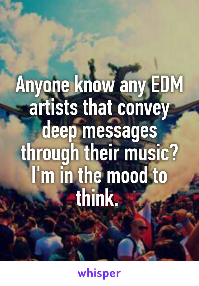 Anyone know any EDM artists that convey deep messages through their music? I'm in the mood to think.