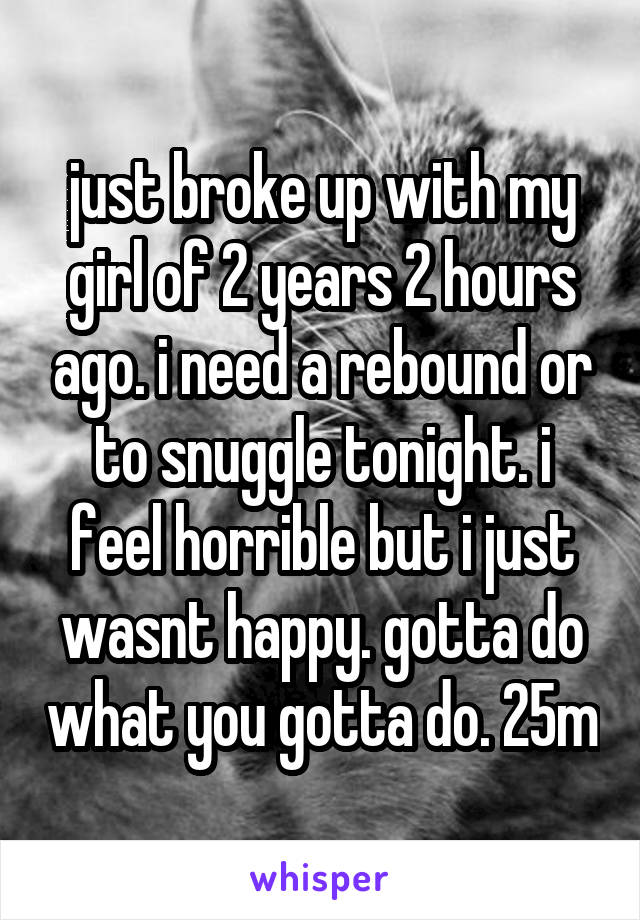 just broke up with my girl of 2 years 2 hours ago. i need a rebound or to snuggle tonight. i feel horrible but i just wasnt happy. gotta do what you gotta do. 25m