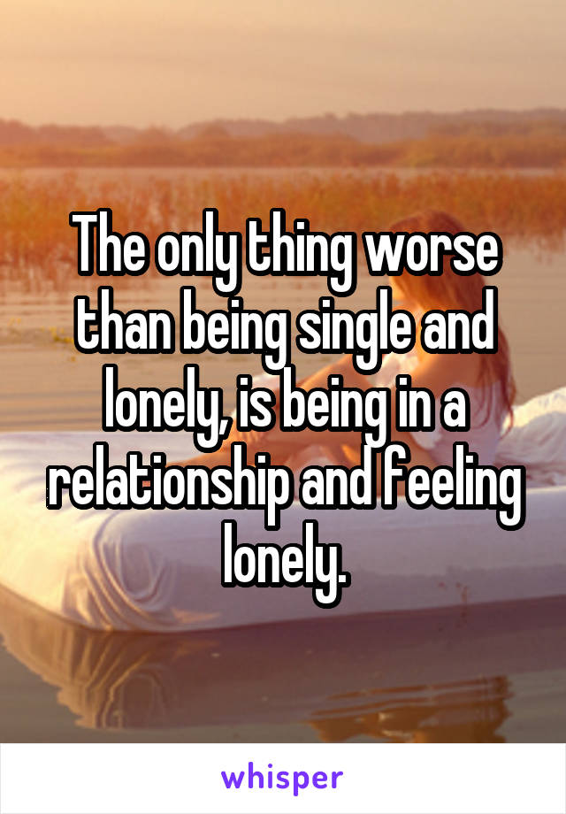 The only thing worse than being single and lonely, is being in a relationship and feeling lonely.