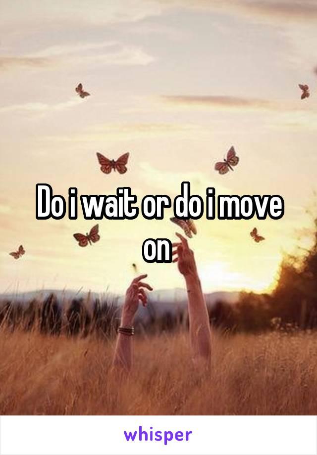 Do i wait or do i move on