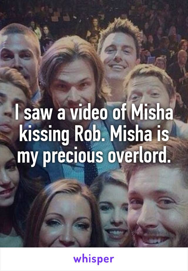 I saw a video of Misha kissing Rob. Misha is my precious overlord.