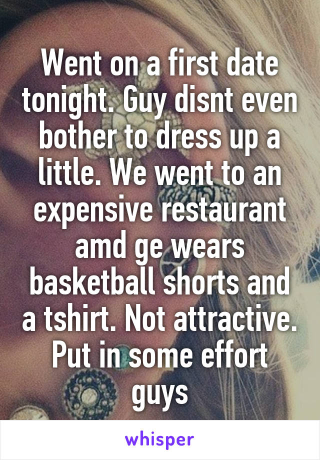 Went on a first date tonight. Guy disnt even bother to dress up a little. We went to an expensive restaurant amd ge wears basketball shorts and a tshirt. Not attractive. Put in some effort guys