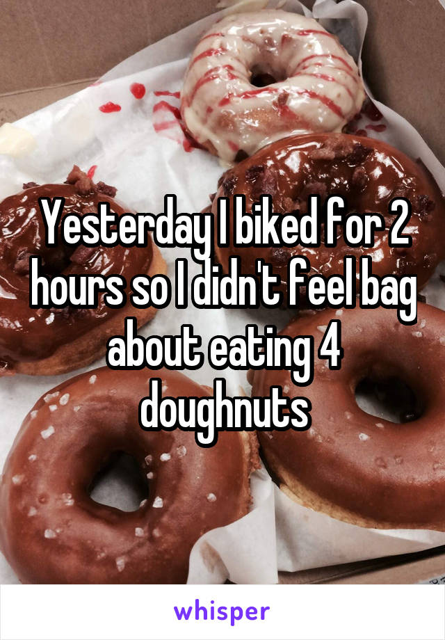 Yesterday I biked for 2 hours so I didn't feel bag about eating 4 doughnuts