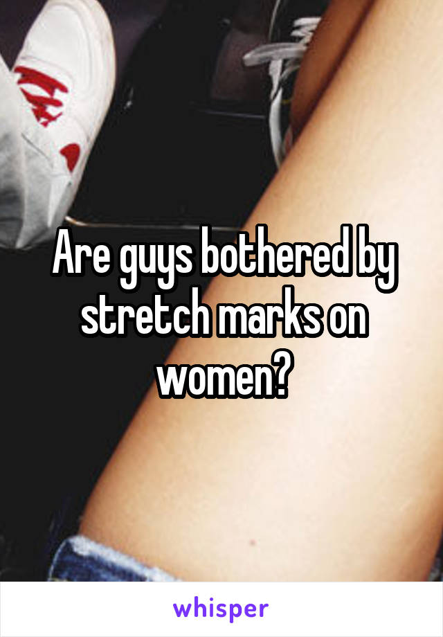 Are guys bothered by stretch marks on women?