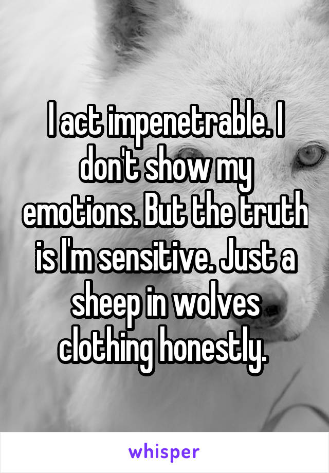 I act impenetrable. I don't show my emotions. But the truth is I'm sensitive. Just a sheep in wolves clothing honestly.