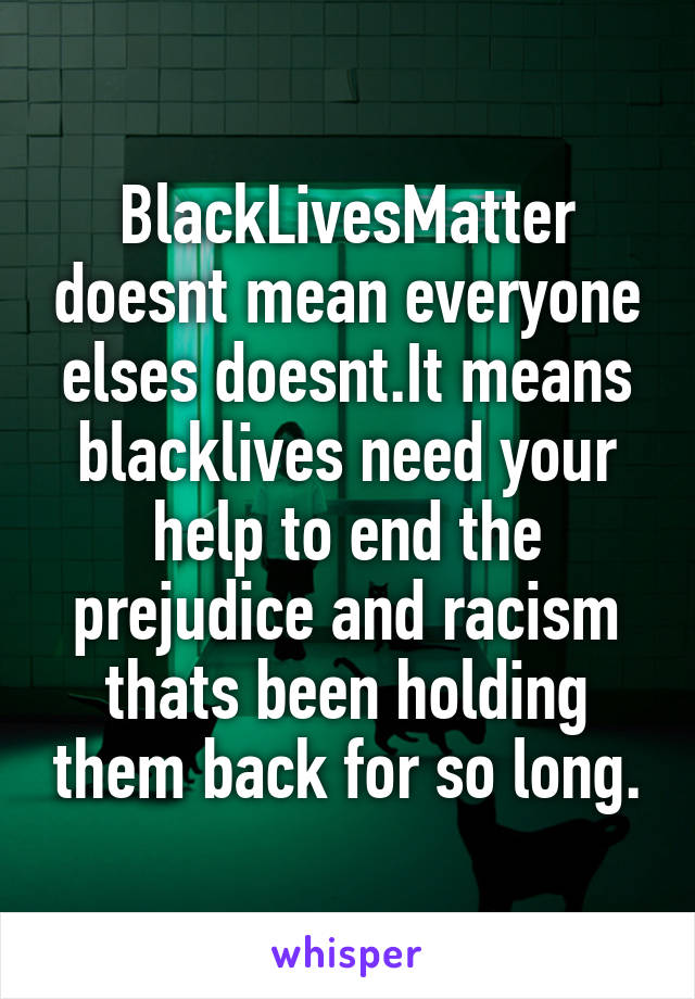 BlackLivesMatter doesnt mean everyone elses doesnt.It means blacklives need your help to end the prejudice and racism thats been holding them back for so long.