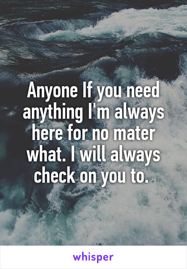 Anyone If you need anything I'm always here for no mater what. I will always check on you to.