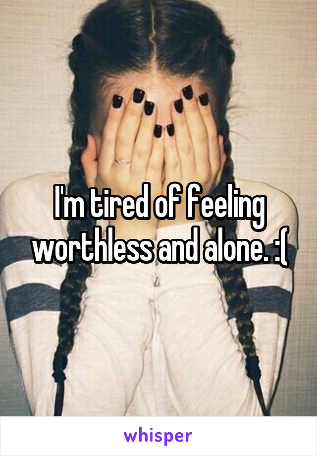 I'm tired of feeling worthless and alone. :(