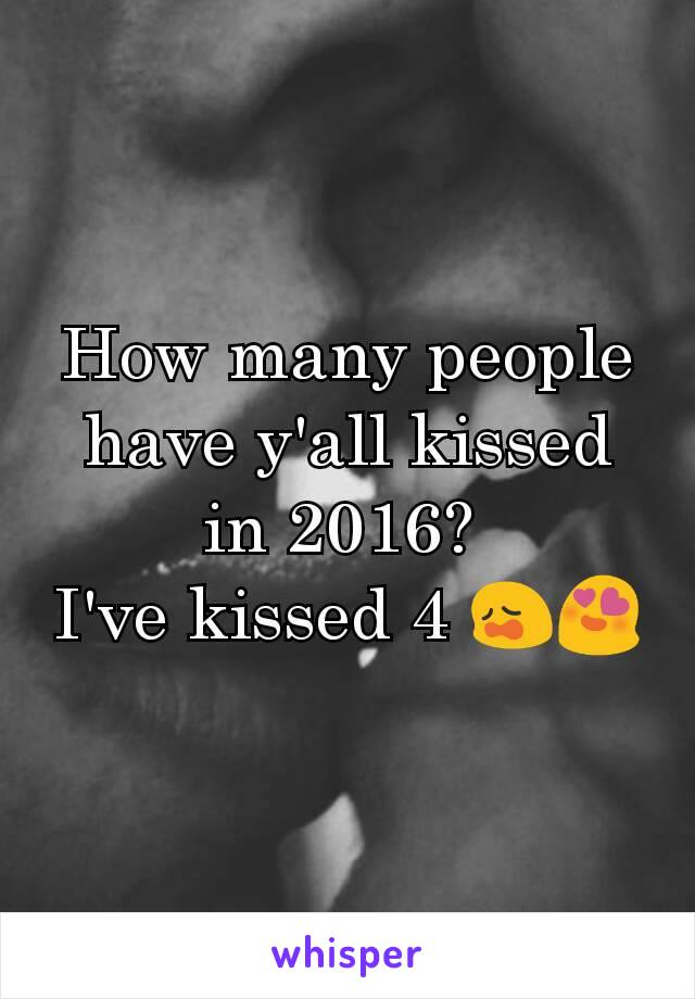 How many people have y'all kissed in 2016?  I've kissed 4 😩😍