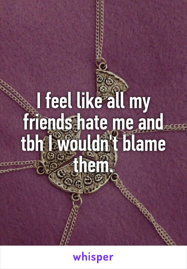 I feel like all my friends hate me and tbh I wouldn't blame them.