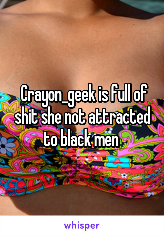 Crayon_geek is full of shit she not attracted to black men