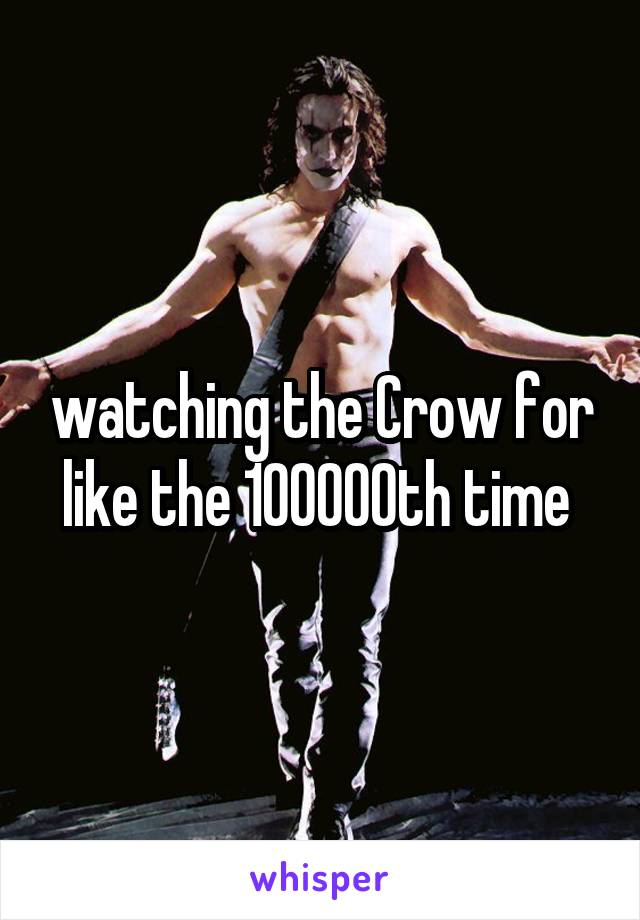 watching the Crow for like the 100000th time