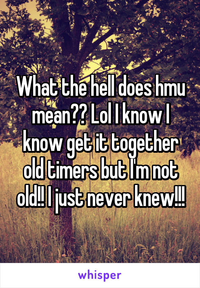 What the hell does hmu mean?? Lol I know I know get it together old timers but I'm not old!! I just never knew!!!