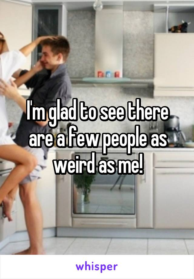 I'm glad to see there are a few people as weird as me!
