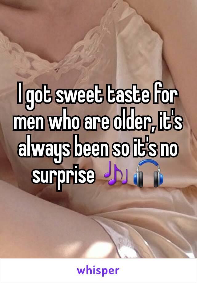 I got sweet taste for men who are older, it's always been so it's no surprise 🎶🎧