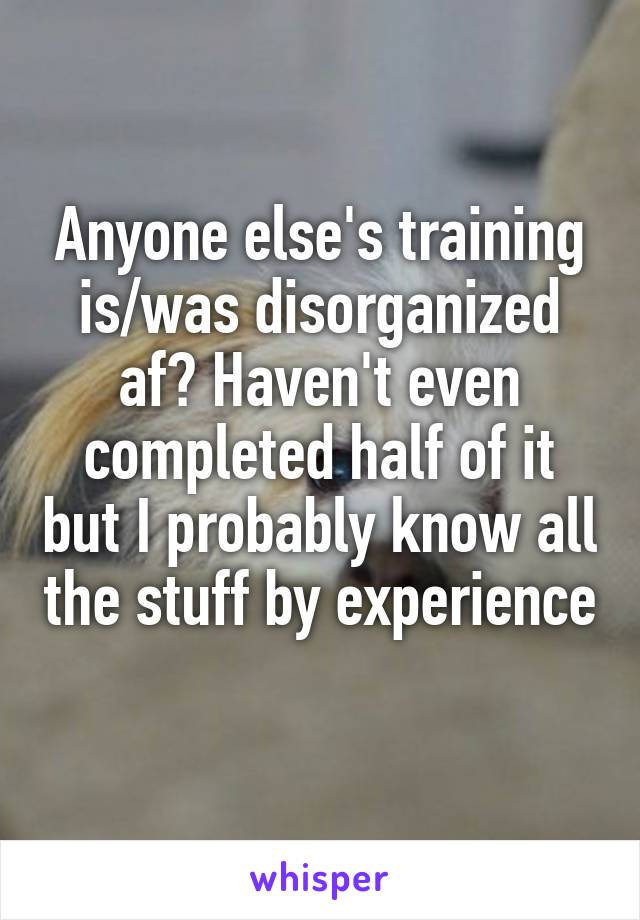 Anyone else's training is/was disorganized af? Haven't even completed half of it but I probably know all the stuff by experience