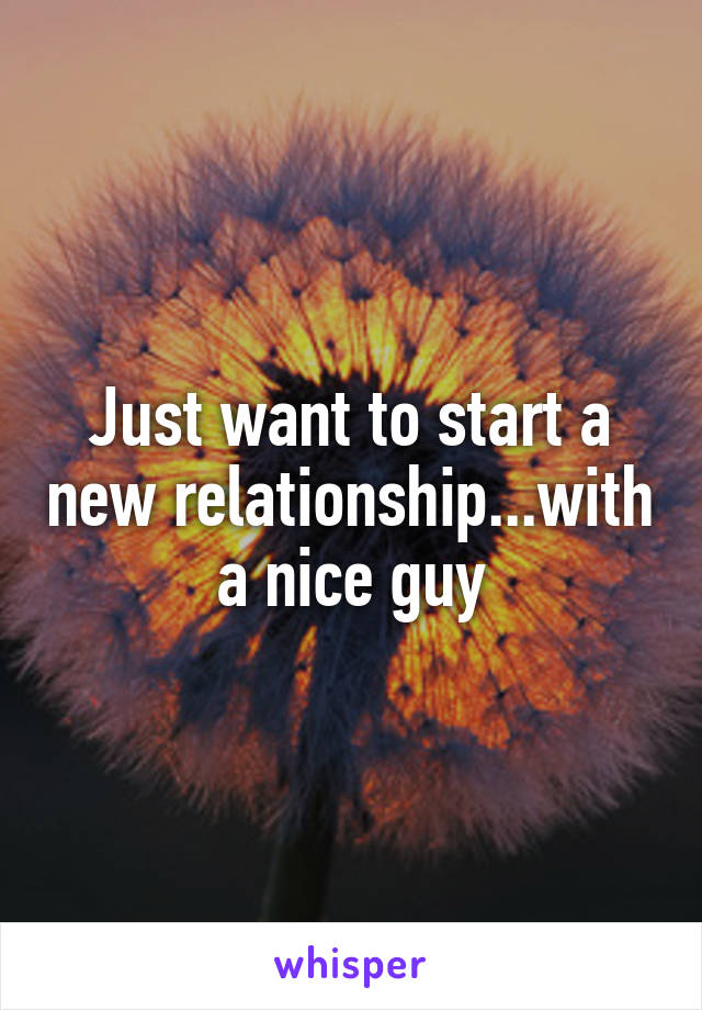 Just want to start a new relationship...with a nice guy