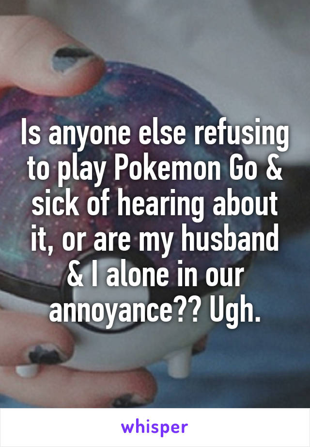 Is anyone else refusing to play Pokemon Go & sick of hearing about it, or are my husband & I alone in our annoyance?? Ugh.