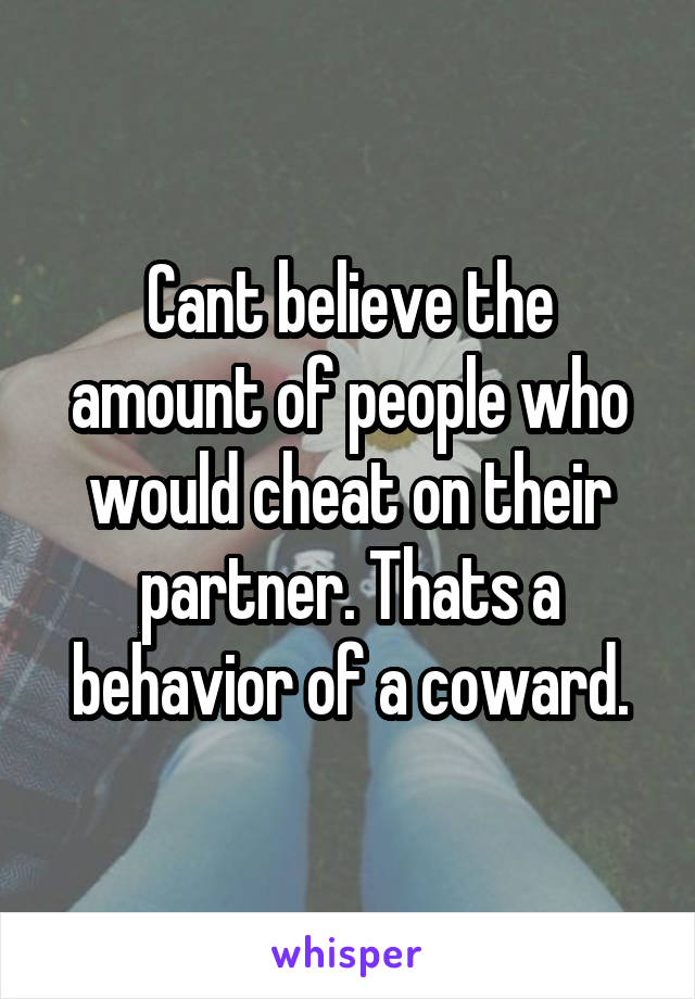 Cant believe the amount of people who would cheat on their partner. Thats a behavior of a coward.