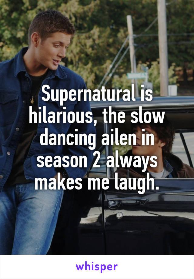 Supernatural is hilarious, the slow dancing ailen in season 2 always makes me laugh.