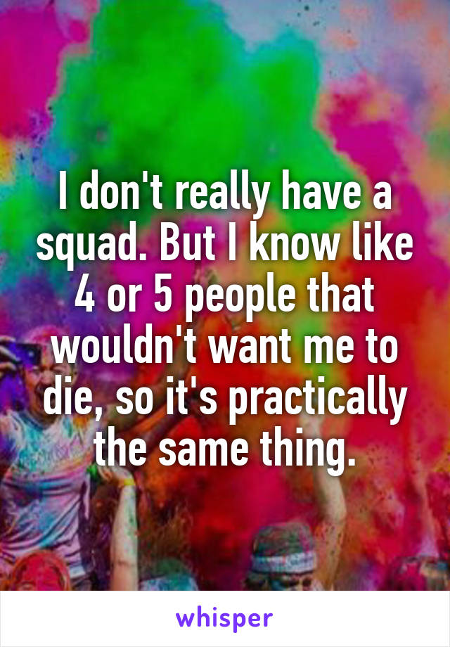 I don't really have a squad. But I know like 4 or 5 people that wouldn't want me to die, so it's practically the same thing.