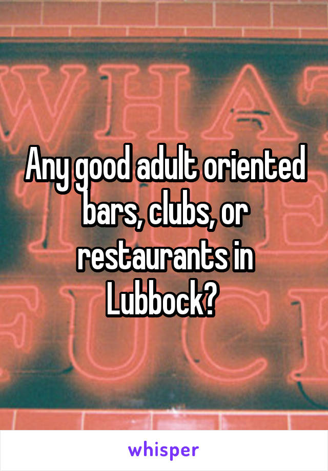 Any good adult oriented bars, clubs, or restaurants in Lubbock?