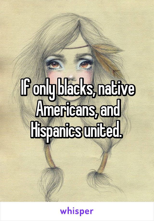 If only blacks, native Americans, and Hispanics united.