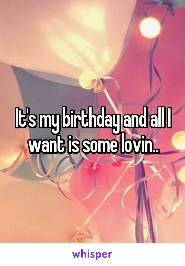 It's my birthday and all I want is some lovin..