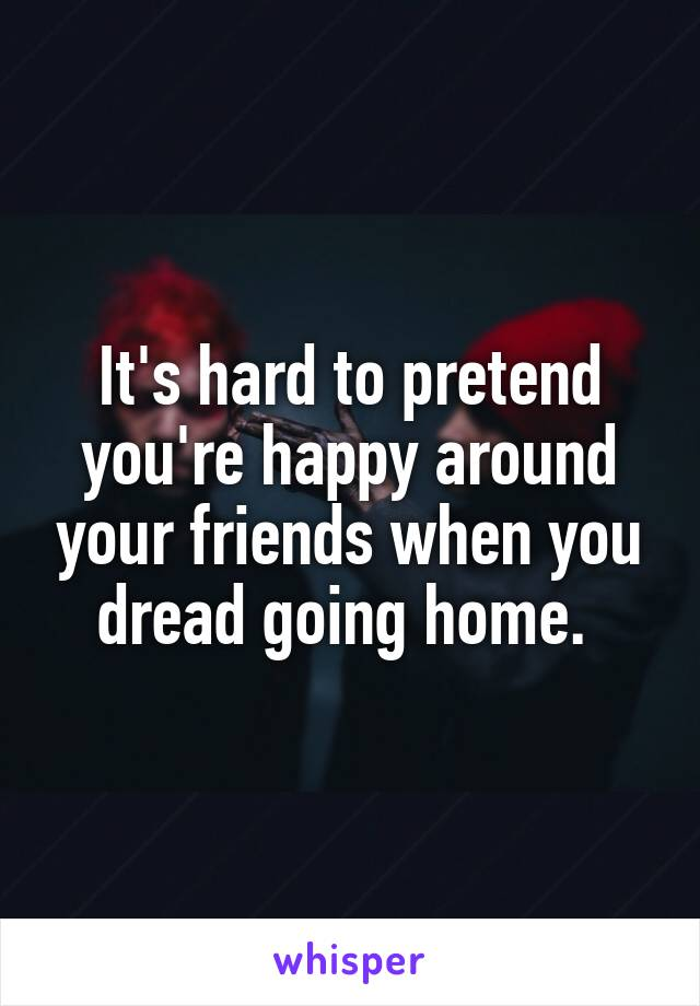 It's hard to pretend you're happy around your friends when you dread going home.