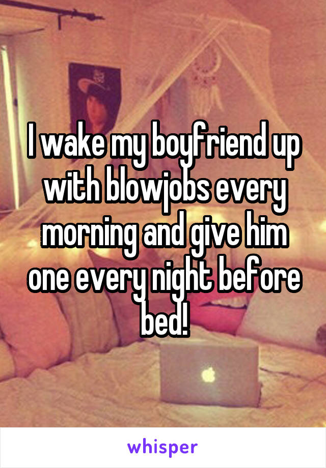 I wake my boyfriend up with blowjobs every morning and give him one every night before bed!