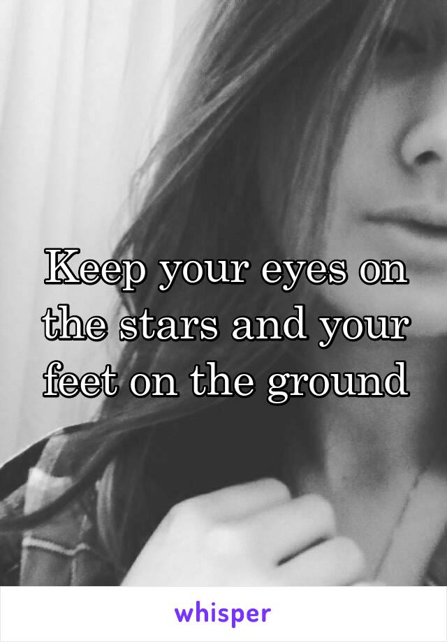 Keep your eyes on the stars and your feet on the ground