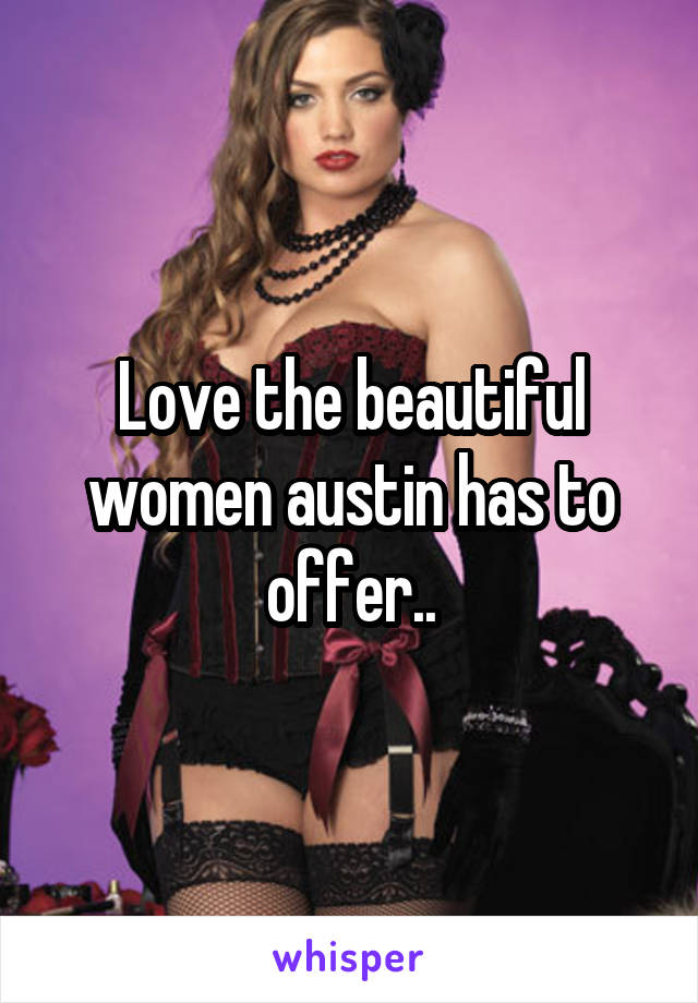 Love the beautiful women austin has to offer..
