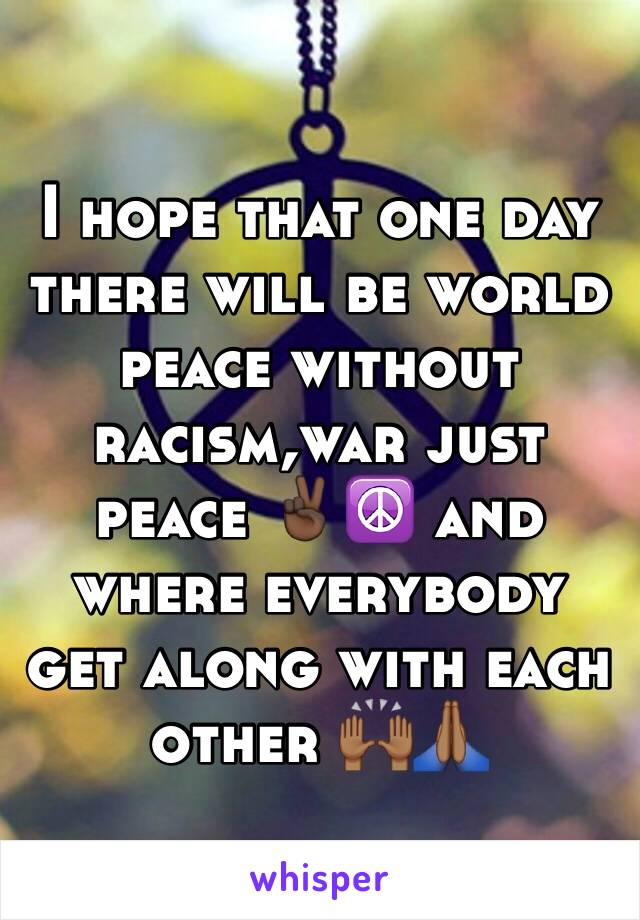 I hope that one day there will be world peace without racism,war just peace ✌🏿️☮ and where everybody get along with each other 🙌🏾🙏🏾
