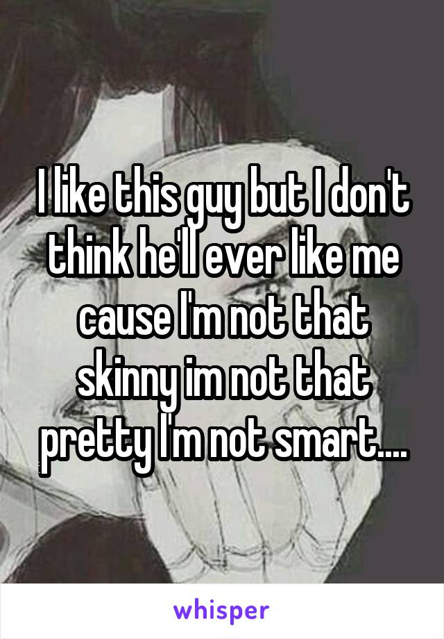 I like this guy but I don't think he'll ever like me cause I'm not that skinny im not that pretty I'm not smart....