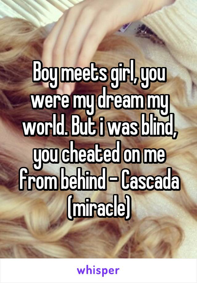 Boy meets girl, you were my dream my world. But i was blind, you cheated on me from behind - Cascada (miracle)