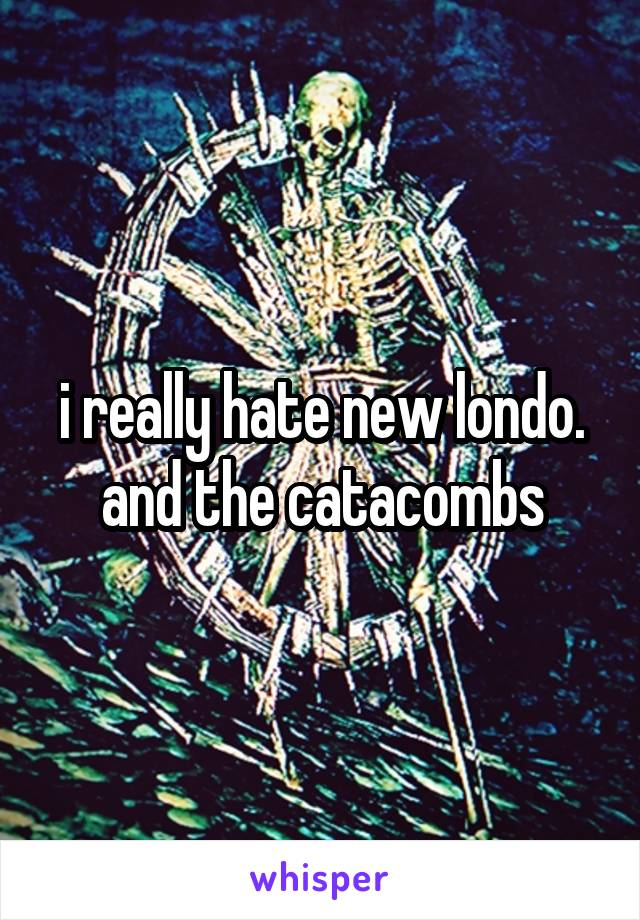 i really hate new londo. and the catacombs