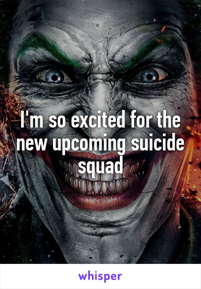 I'm so excited for the new upcoming suicide squad
