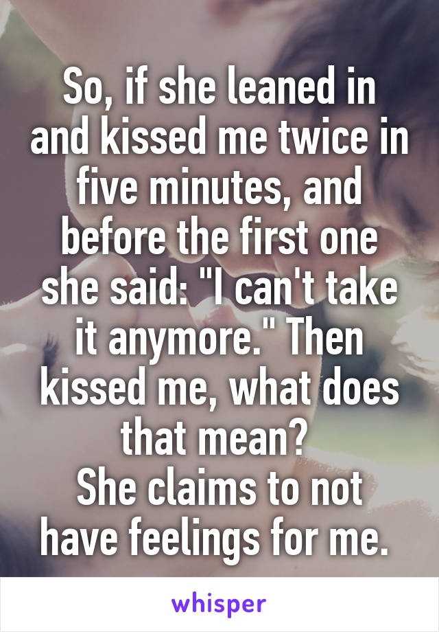 "So, if she leaned in and kissed me twice in five minutes, and before the first one she said: ""I can't take it anymore."" Then kissed me, what does that mean?  She claims to not have feelings for me."
