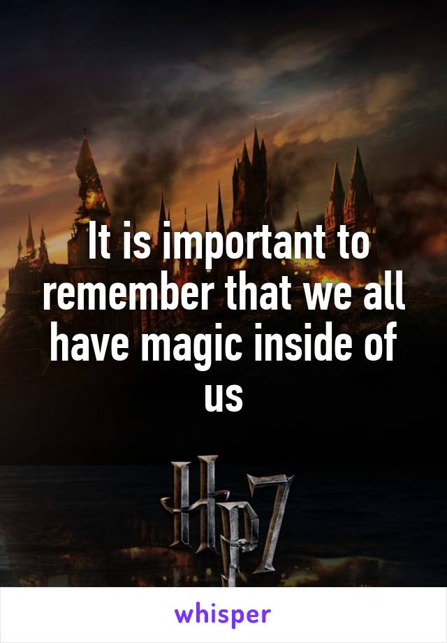 It is important to remember that we all have magic inside of us