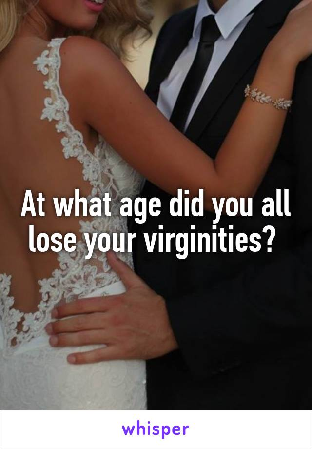 At what age did you all lose your virginities?