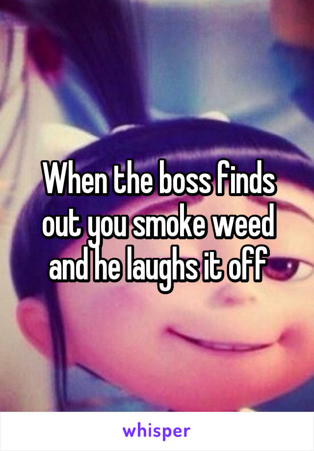 When the boss finds out you smoke weed and he laughs it off