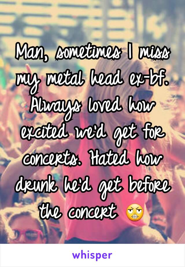 Man, sometimes I miss my metal head ex-bf. Always loved how excited we'd get for concerts. Hated how drunk he'd get before the concert 😬