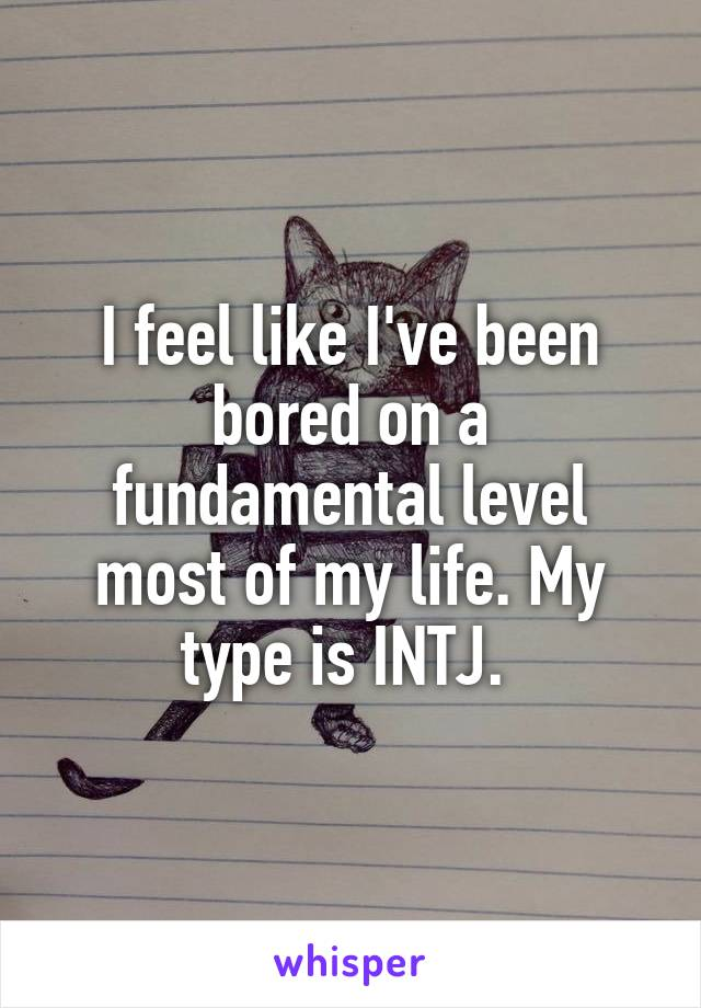 I feel like I've been bored on a fundamental level most of my life. My type is INTJ.