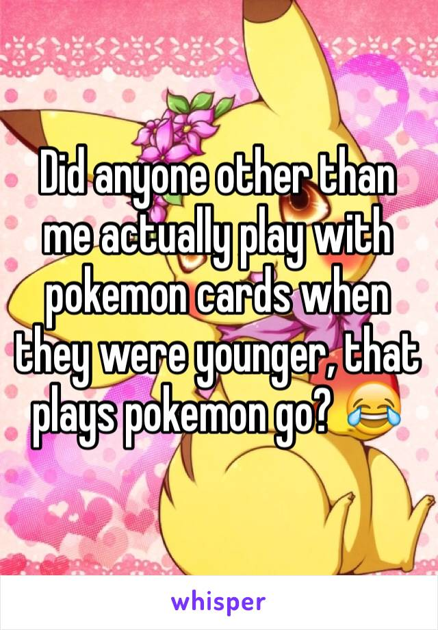 Did anyone other than me actually play with pokemon cards when they were younger, that plays pokemon go? 😂
